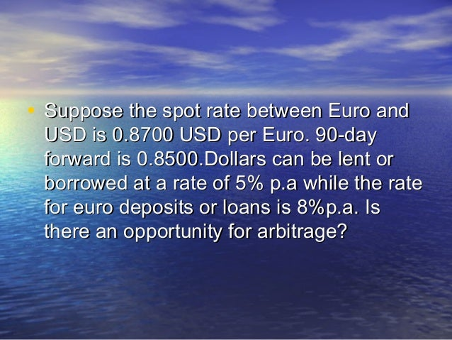• Suppose the spot rate between Euro and USD is 0.8700 USD per Euro. 90-day forward is 0.8500.Dollars can be lent or borro...