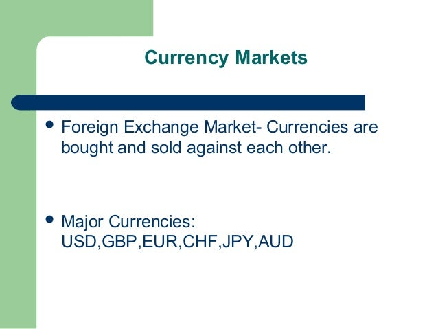 Currency Markets ForeignExchange Market- Currencies are bought and sold against each other. Major      Currencies: USD,G...
