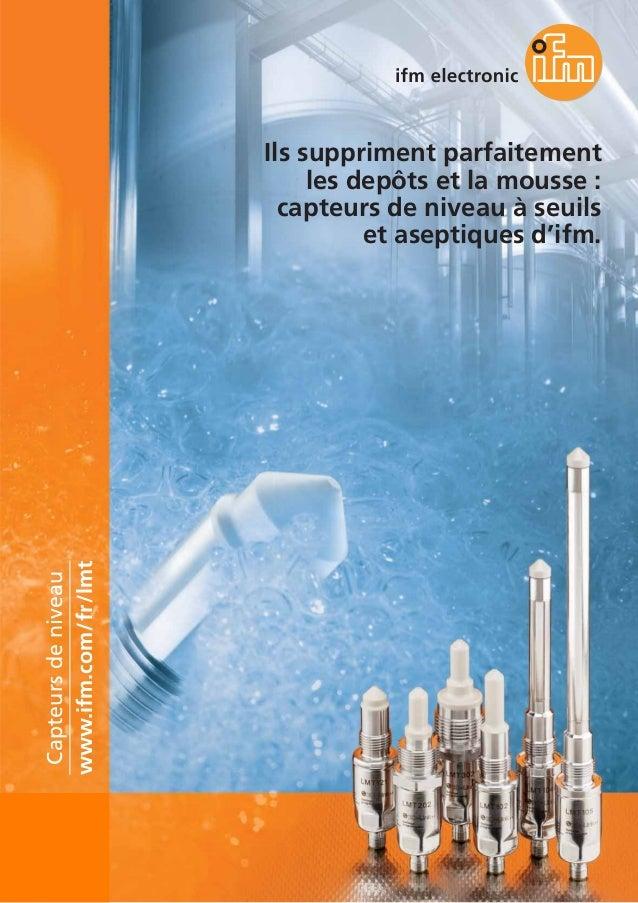 Ils suppriment parfaitement les depôts et la mousse : capteurs de niveau à seuils et aseptiques d'ifm. www.ifm.com/fr/lmt ...