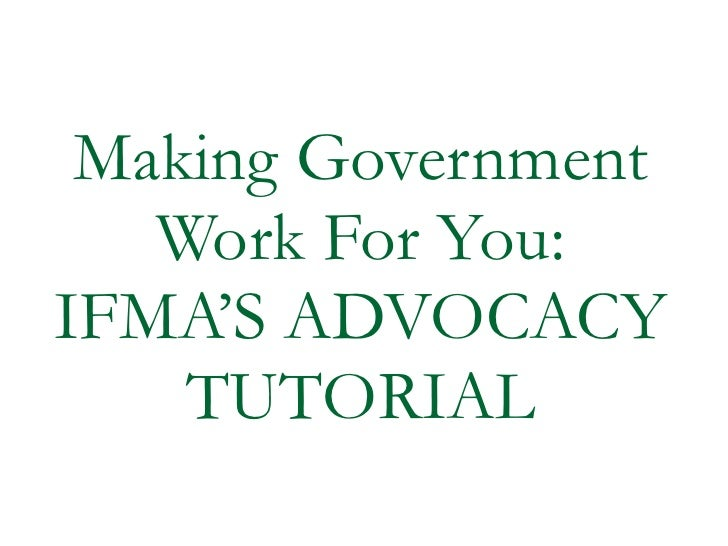 Making Government Work For You: IFMA'S ADVOCACY TUTORIAL