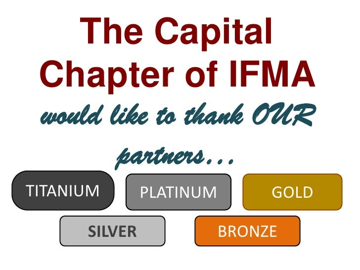 The Capital Chapter of IFMA would like to thank OUR partners…<br />TITANIUM<br />PLATINUM<br />GOLD<br />SILVER<br />BRONZ...