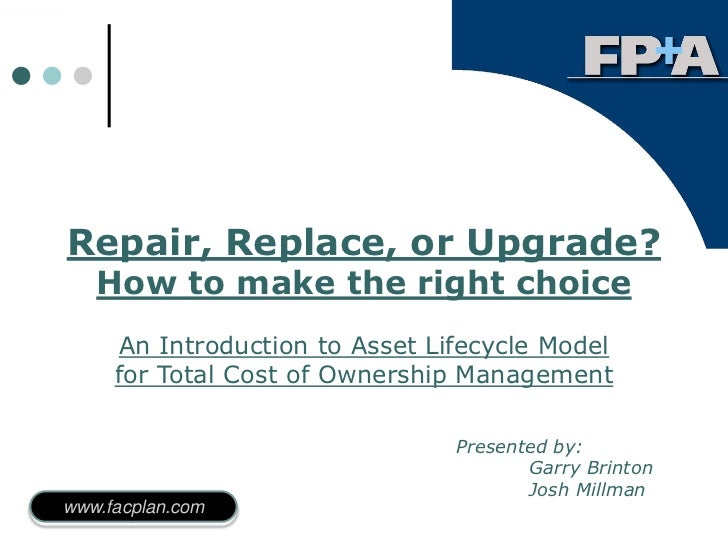 Repair, Replace, or Upgrade?   How to make the right choice     An Introduction to Asset Lifecycle Model     for Total Cos...