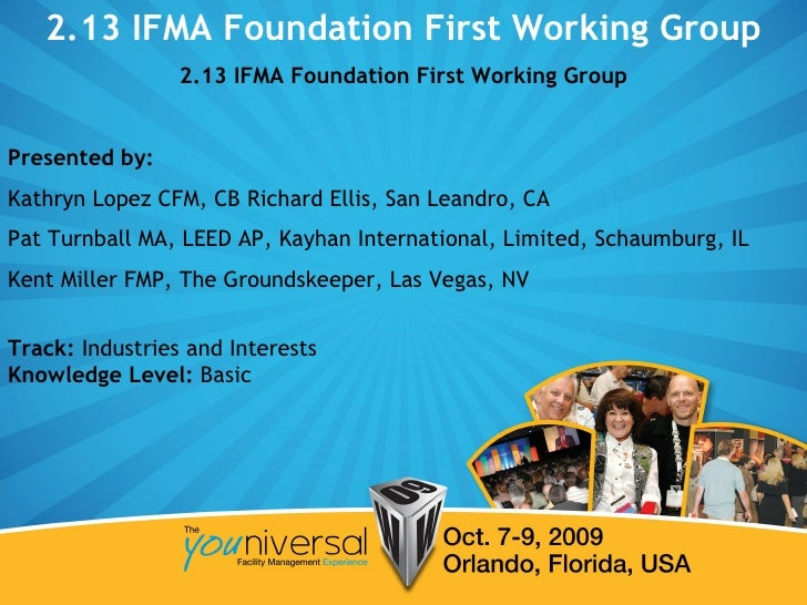 2.13 IFMA Foundation First Working Group 2.13 IFMA Foundation First Working Group Presented by:   Kathryn Lopez CFM, CB Ri...