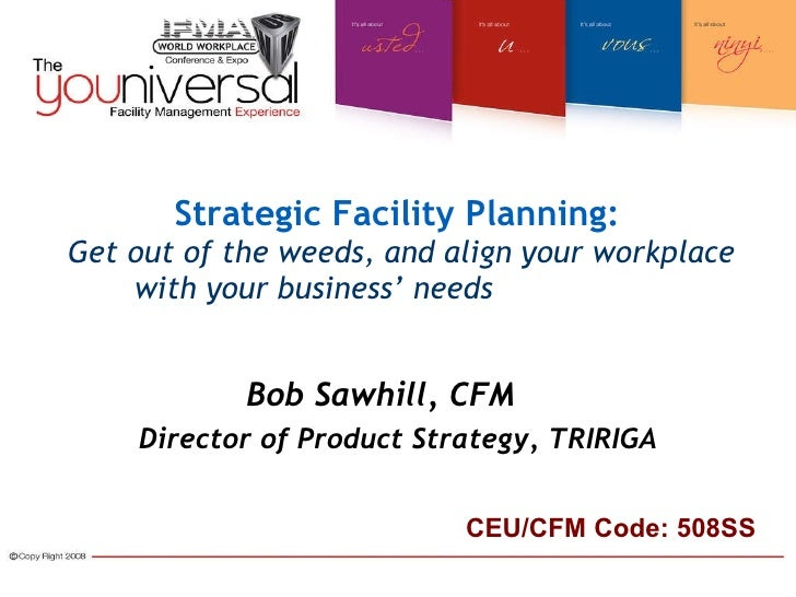 Strategic Facility Planning:   Get out of the weeds, and align your workplace with your business' needs   Bob Sawhill, CFM...