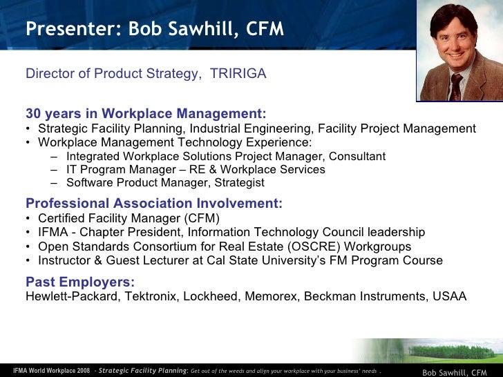 Presenter: Bob Sawhill, CFM <ul><li>Director of Product Strategy,  TRIRIGA </li></ul><ul><li>30 years in Workplace Managem...