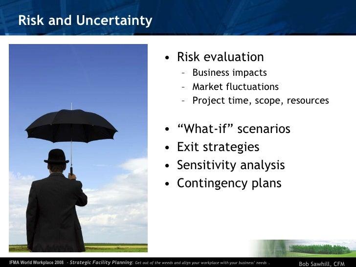 Risk and Uncertainty <ul><li>Risk evaluation </li></ul><ul><ul><li>Business impacts </li></ul></ul><ul><ul><li>Market fluc...