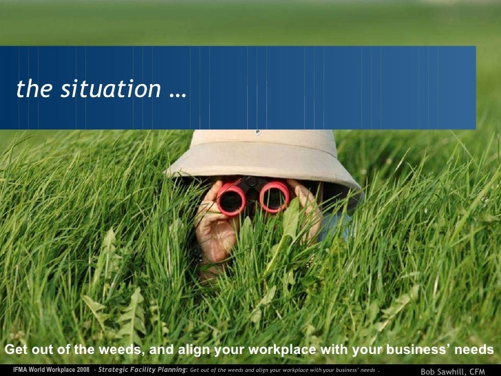 the situation … Get out of the weeds, and align your workplace with your business' needs