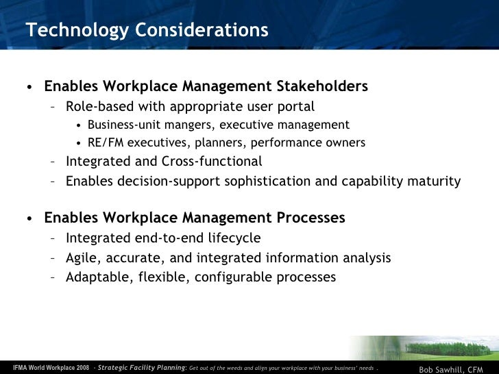 Technology Considerations <ul><li>Enables Workplace Management Stakeholders </li></ul><ul><ul><li>Role-based with appropri...