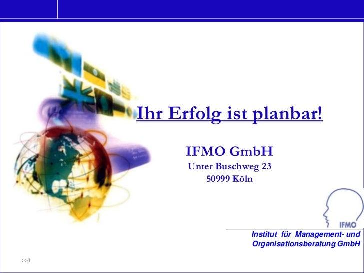 Ihr Erfolg ist planbar!            IFMO GmbH            Unter Buschweg 23               50999 Köln                        ...