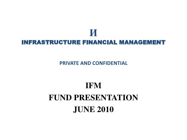 И INFRASTRUCTURE FINANCIAL MANAGEMENTPRIVATE AND CONFIDENTIAL<br />IFM <br />FUND PRESENTATION<br />JUNE 2010<br />