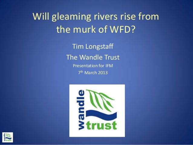 Will gleaming rivers rise from      the murk of WFD?          Tim Longstaff        The Wandle Trust         Presentation f...