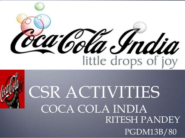 csr work by coca cola For the main research point the coca-cola crisis in india has been chosen, as coca-cola, despite its csr commitment towards society and environment, has caused damages to both the community and environment where it operates.