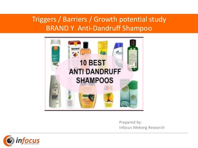 Triggers / Barriers / Growth potential study BRAND Y Anti-Dandruff Shampoo Prepared by: Infocus Mekong Research