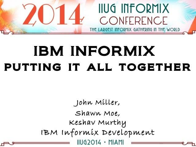 IBM INFORMIX putting it all together John Miller, Shawn Moe, Keshav Murthy IBM Informix Development