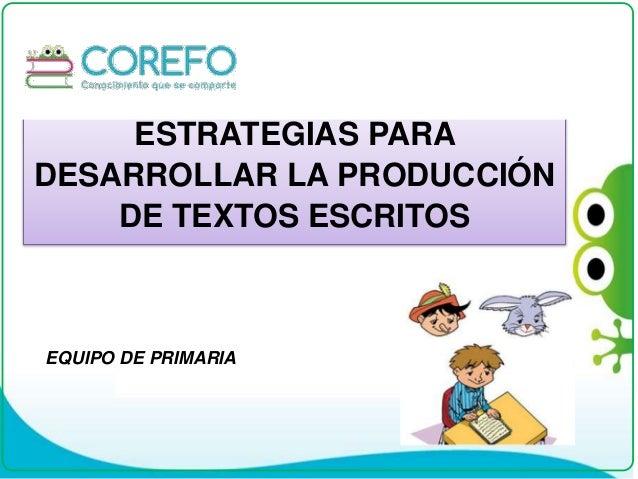 ESTRATEGIAS PARA DESARROLLAR LA PRODUCCIÓN DE TEXTOS ESCRITOS EQUIPO DE PRIMARIA