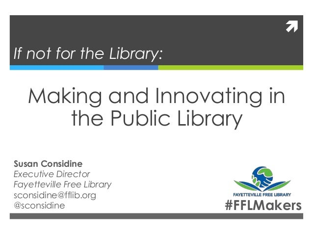  If not for the Library: Making and Innovating in the Public Library Susan Considine Executive Director Fayetteville Free...