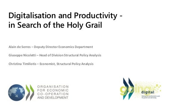 Digitalisation and Productivity - in Search of the Holy Grail Alain de Serres – Deputy Director Economics Department Giuse...