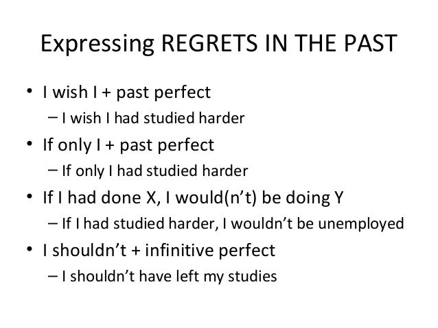 Expressing REGRETS IN THE PAST • I wish I + past perfect – I wish I had studied harder • If only I + past perfect – If onl...
