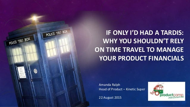 IF ONLY I'D HAD A TARDIS: WHY YOU SHOULDN'T RELY ON TIME TRAVEL TO MANAGE YOUR PRODUCT FINANCIALS Amanda Ralph Head of Pro...