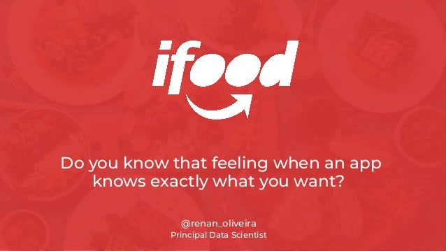 Do you know that feeling when an app knows exactly what you want? @renan_oliveira Principal Data Scientist