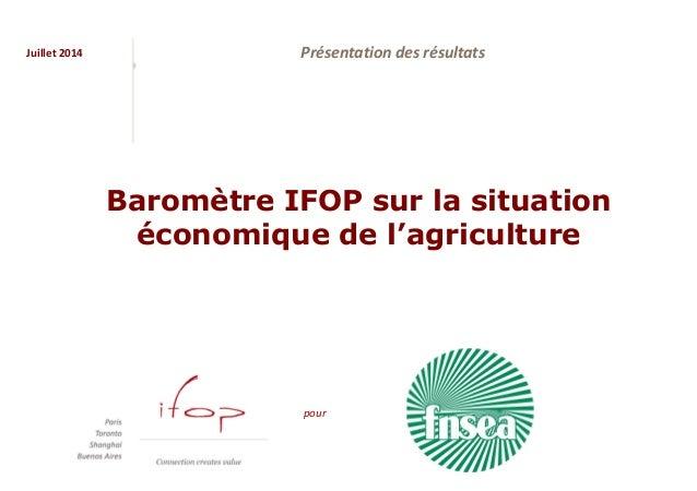 Juillet 2014 pour Présentation des résultats Baromètre IFOP sur la situation économique de l'agriculture