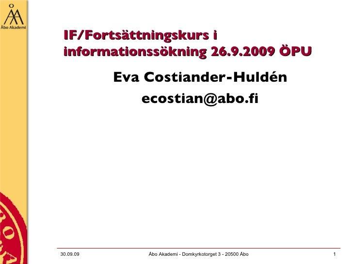 IF/Fortsättningskurs i informationssökning 26.9.2009 ÖPU <ul><li>Eva Costiander-Huldén </li></ul><ul><li>[email_address] <...