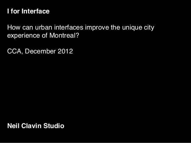 I for InterfaceHow can urban interfaces improve the unique cityexperience of Montreal?CCA, December 2012Neil Clavin Studio
