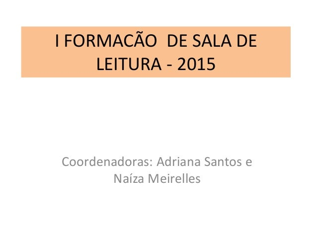I FORMACÃO DE SALA DE LEITURA - 2015 Coordenadoras: Adriana Santos e Naíza Meirelles