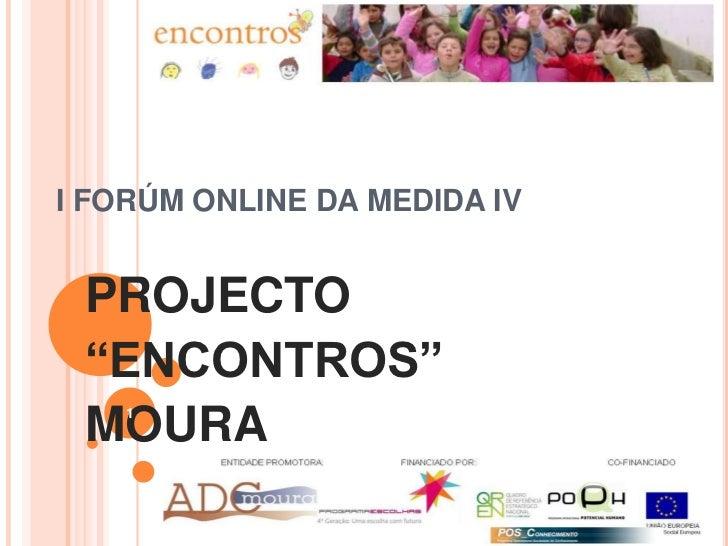 """I FORÚM ONLINE DA MEDIDA IV<br />PROJECTO <br />""""ENCONTROS""""<br />MOURA <br />1<br />"""