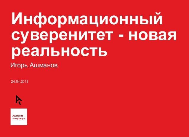 24.04.2013Информационныйсуверенитет - новаяреальностьИгорь Ашманов