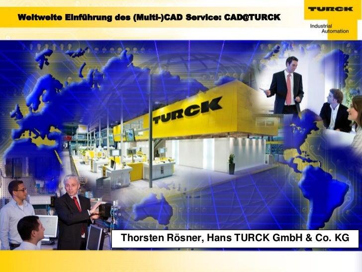 Weltweite Einführung des (Multi-)CAD Service: CAD@TURCK                     Thorsten Rösner, Hans TURCK GmbH & Co. KG