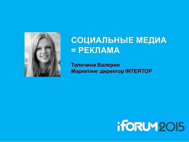 СОЦИАЛЬНЫЕ МЕДИА = РЕКЛАМА Толочина Валерия Маркетинг директор INTERTOP