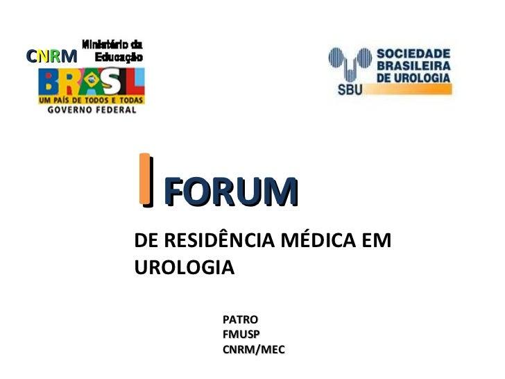 I   FORUM   DE RESIDÊNCIA MÉDICA EM UROLOGIA PATRO FMUSP CNRM/MEC C N R M