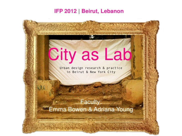 IFP 2012 | Beirut, Lebanon<br />City as Lab<br />Urban design research & practicein Beirut & New York City<br />Faculty: E...