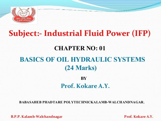 Subject:- Industrial Fluid Power (IFP) CHAPTER NO: 01 BASICS OF OIL HYDRAULIC SYSTEMS (24 Marks) BY Prof. Kokare A.Y. BABA...