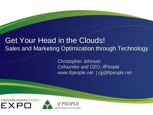 Get Your Head in the Clouds! Sales and Marketing Optimization through Technology Christopher Johnson Cofounder and CEO, if...