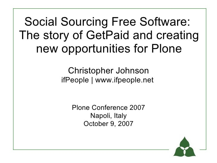Social Sourcing Free Software: The story of GetPaid and creating    new opportunities for Plone         Christopher Johnso...