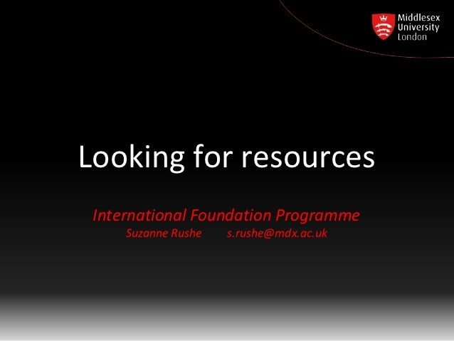Looking for resources International Foundation Programme     Suzanne Rushe   s.rushe@mdx.ac.uk