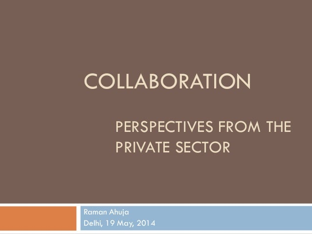 COLLABORATION PERSPECTIVES FROM THE PRIVATE SECTOR Raman Ahuja Delhi, 19 May, 2014