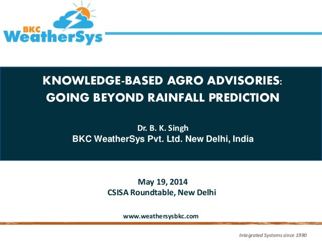 Integrated Systems since 1990 www.weathersysbkc.com KNOWLEDGE-BASED AGRO ADVISORIES: GOING BEYOND RAINFALL PREDICTION Dr. ...