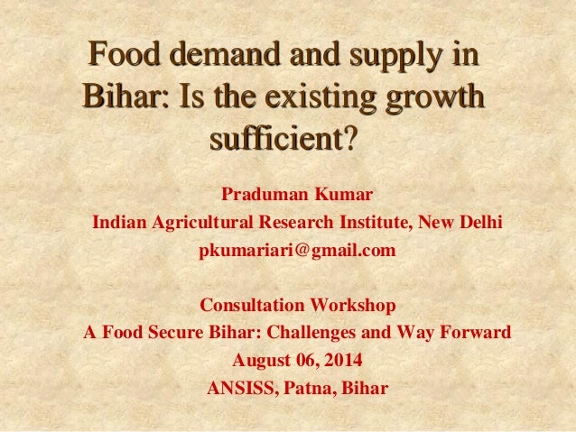 Food demand and supply in Bihar: Is the existing growth sufficient?  Praduman Kumar  Indian Agricultural Research Institut...