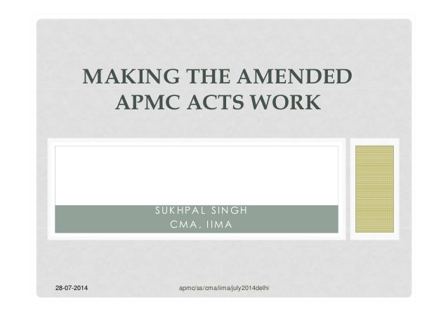 28-07-2014 S U K H P A L S I N G H C M A , I I M A MAKING THE AMENDED APMC ACTS WORK apmc/ss/cma/iima/july2014delhi