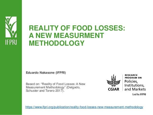 "REALITY OF FOOD LOSSES: A NEW MEASURMENT METHODOLOGY Eduardo Nakasone (IFPRI) Based on: ""Reality of Food Losses: A New Mea..."