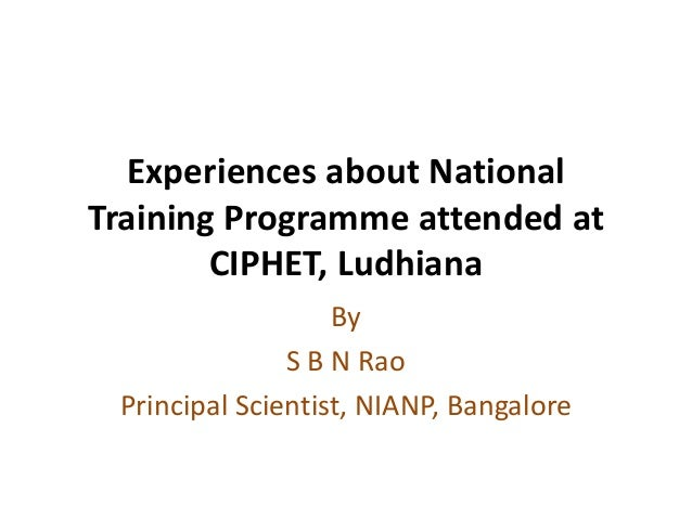 Experiences about National Training Programme attended at CIPHET, Ludhiana By S B N Rao Principal Scientist, NIANP, Bangal...