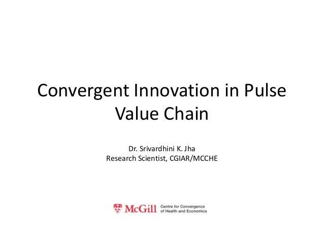 Convergent Innovation in Pulse Value Chain Dr. Srivardhini K. Jha Research Scientist, CGIAR/MCCHE