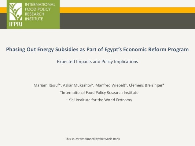 Phasing Out Energy Subsidies as Part of Egypt's Economic Reform Program Expected Impacts and Policy Implications Mariam Ra...