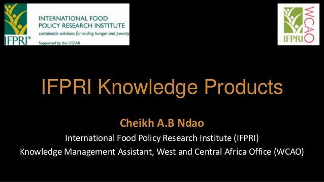 IFPRI Knowledge Products Cheikh A.B Ndao International Food Policy Research Institute (IFPRI) Knowledge Management Assista...