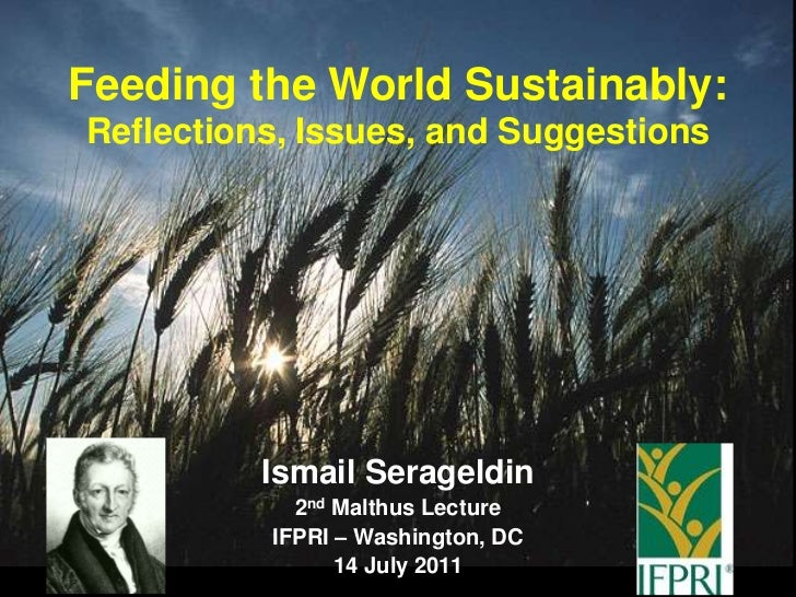 Feeding the World Sustainably: Reflections, Issues, and Suggestions<br />Ismail Serageldin<br />2nd Malthus Lecture<br />I...