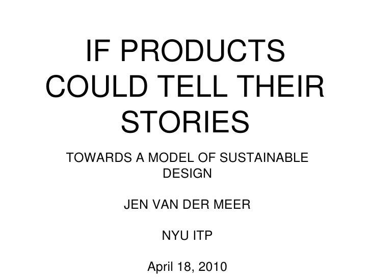 IF PRODUCTS COULD TELL THEIR STORIES<br />TOWARDS A MODEL OF SUSTAINABLE DESIGN<br />JEN VAN DER MEER<br />NYU ITP<br />Ap...