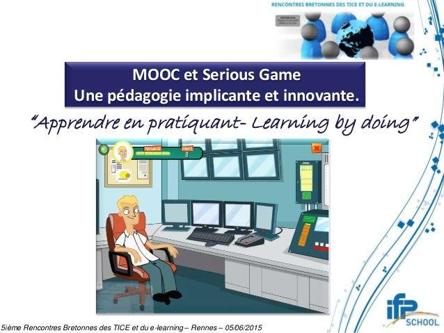 """MOOC et Serious Game Une pédagogie implicante et innovante. """"Apprendre en pratiquant- Learning by doing"""" 5ième Rencontres ..."""